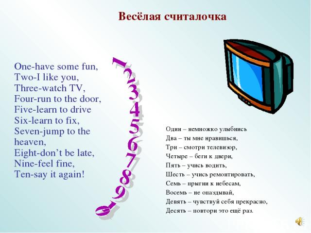 One-have some fun, Two-I like you, Three-watch TV, Four-run to the door, Five-learn to drive Six-learn to fix, Seven-jump to the heaven, Eight-don't be late, Nine-feel fine, Ten-say it again! Весёлая считалочка Один – немножко улыбнись Два – ты мне …