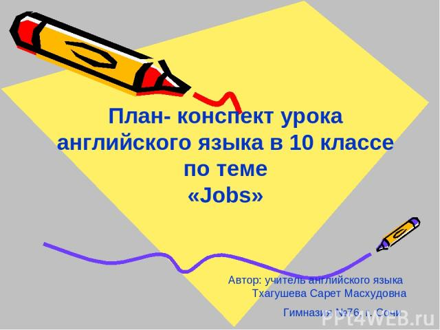 План- конспект урока английского языка в 10 классе по теме «Jobs» Автор: учитель английского языка Тхагушева Сарет Масхудовна Гимназия №76, г. Сочи