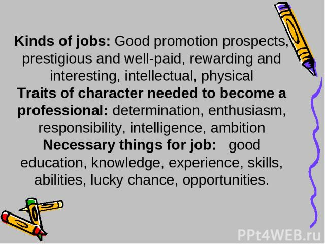 Kinds of jobs: Good promotion prospects, prestigious and well-paid, rewarding and interesting, intellectual, physical Traits of character needed to become a professional: determination, enthusiasm, responsibility, intelligence, ambition Necessary th…