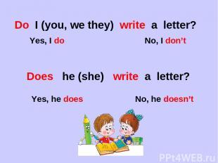 Do I (you, we they) write a letter? Yes, I do No, I don't Does he (she) write a