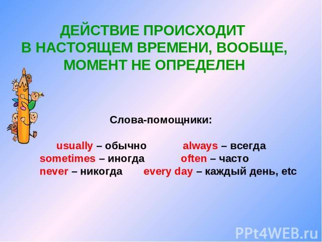 ДЕЙСТВИЕ ПРОИСХОДИТ В НАСТОЯЩЕМ ВРЕМЕНИ, ВООБЩЕ, МОМЕНТ НЕ ОПРЕДЕЛЕН Слова-помощники: usually – обычно always – всегда sometimes – иногда often – часто never – никогда every day – каждый день, etc
