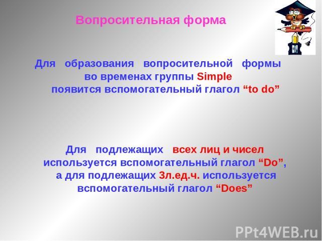 """Вопросительная форма Для образования вопросительной формы во временах группы Simple появится вспомогательный глагол """"to do"""" Для подлежащих всех лиц и чисел используется вспомогательный глагол """"Do"""", а для подлежащих 3л.ед.ч. используется вспомогатель…"""