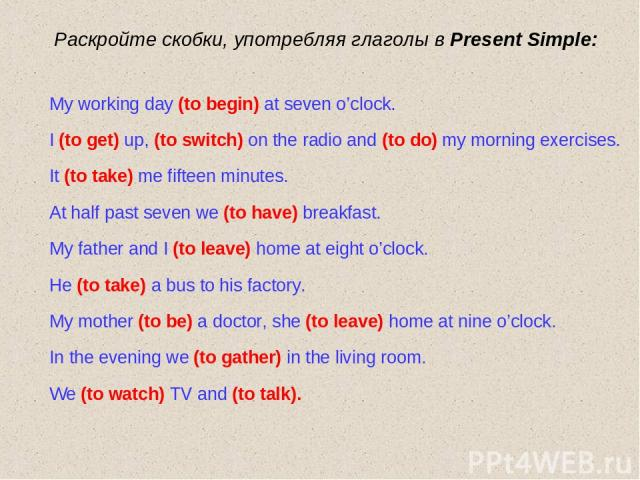 Раскройте скобки, употребляя глаголы в Present Simple: My working day (to begin) at seven o'clock. I (to get) up, (to switch) on the radio and (to do) my morning exercises. It (to take) me fifteen minutes. At half past seven we (to have) breakfast. …