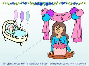 Тот день, когда кто-то появился на свет, считается днем его рождения.