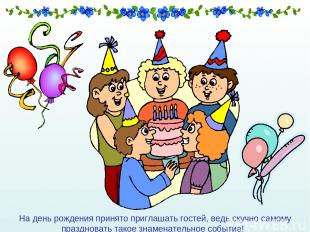 На день рождения принято приглашать гостей, ведь скучно самому праздновать такое