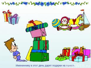 Имениннику в этот день дарят подарки на память.