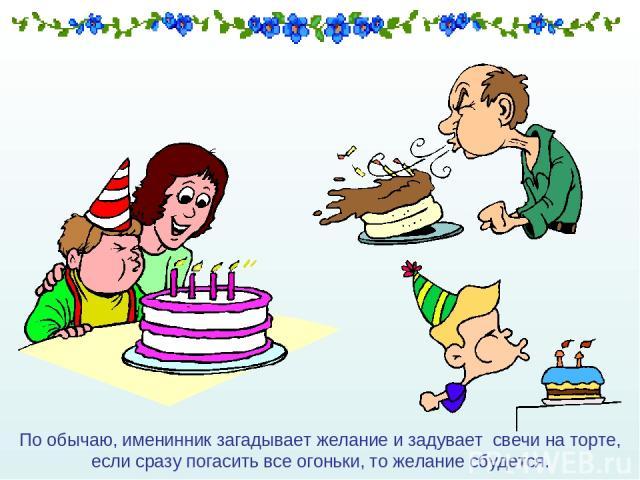 По обычаю, именинник загадывает желание и задувает свечи на торте, если сразу погасить все огоньки, то желание сбудется.