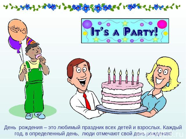 День рождения – это любимый праздник всех детей и взрослых. Каждый год, в определенный день, люди отмечают свой день рождения!