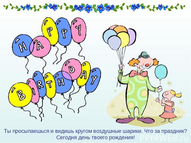 Ты просыпаешься и видишь кругом воздушные шарики. Что за праздник? Сегодня день твоего рождения!