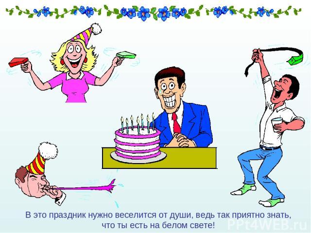 В это праздник нужно веселится от души, ведь так приятно знать, что ты есть на белом свете!