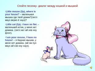 Спойте песенку- диалог между кошкой и мышкой -Little mouse (2p), where is your h