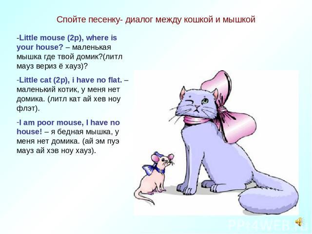 Спойте песенку- диалог между кошкой и мышкой -Little mouse (2p), where is your house? – маленькая мышка где твой домик?(литл мауз вериз ё хауз)? Little cat (2p), i have no flat. –маленький котик, у меня нет домика. (литл кат ай хев ноу флэт). I am p…