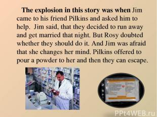The explosion in this story was when Jim came to his friend Pilkins and asked hi