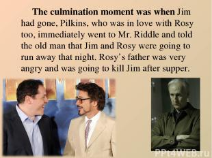 The culmination moment was when Jim had gone, Pilkins, who was in love with Rosy