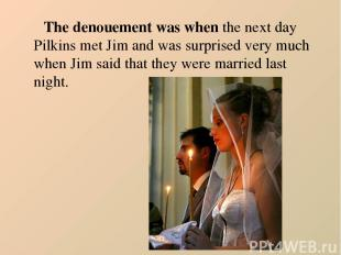 The denouement was when the next day Pilkins met Jim and was surprised very much