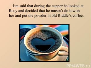 Jim said that during the supper he looked at Rosy and decided that he mustn't do