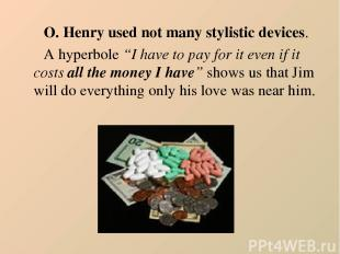 """O. Henry used not many stylistic devices. A hyperbole """"I have to pay for it even"""