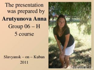 The presentation was prepared by Arutyunova Anna Group 06 – H 5 course Slavyansk