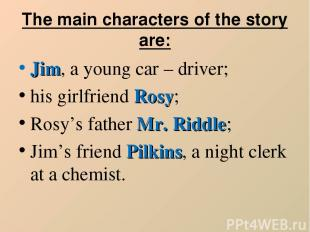 The main characters of the story are: Jim, a young car – driver; his girlfriend
