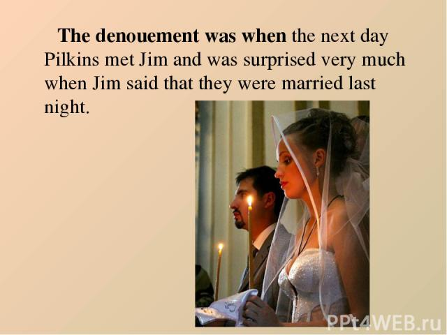 The denouement was when the next day Pilkins met Jim and was surprised very much when Jim said that they were married last night.