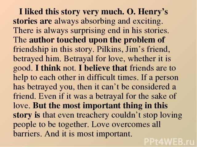 I liked this story very much. O. Henry's stories are always absorbing and exciting. There is always surprising end in his stories. The author touched upon the problem of friendship in this story. Pilkins, Jim's friend, betrayed him. Betrayal for lov…
