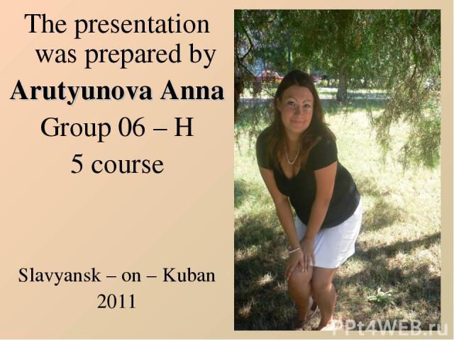The presentation was prepared by Arutyunova Anna Group 06 – H 5 course Slavyansk – on – Kuban 2011