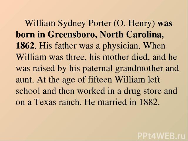 William Sydney Porter (O. Henry) was born in Greensboro, North Carolina, 1862. His father was a physician. When William was three, his mother died, and he was raised by his paternal grandmother and aunt. At the age of fifteen William left school and…