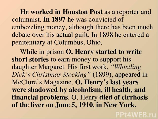 He worked in Houston Post as a reporter and columnist. In 1897 he was convicted of embezzling money, although there has been much debate over his actual guilt. In 1898 he entered a penitentiary at Columbus, Ohio. While in prison O. Henry started to …