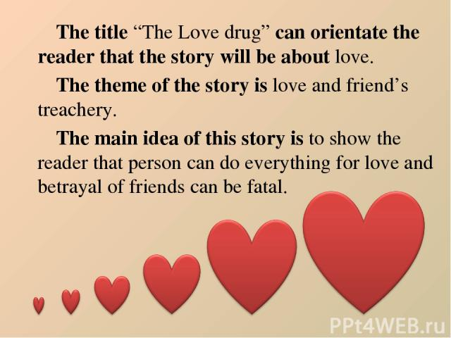 """The title """"The Love drug"""" can orientate the reader that the story will be about love. The theme of the story is love and friend's treachery. The main idea of this story is to show the reader that person can do everything for love and betrayal of fri…"""