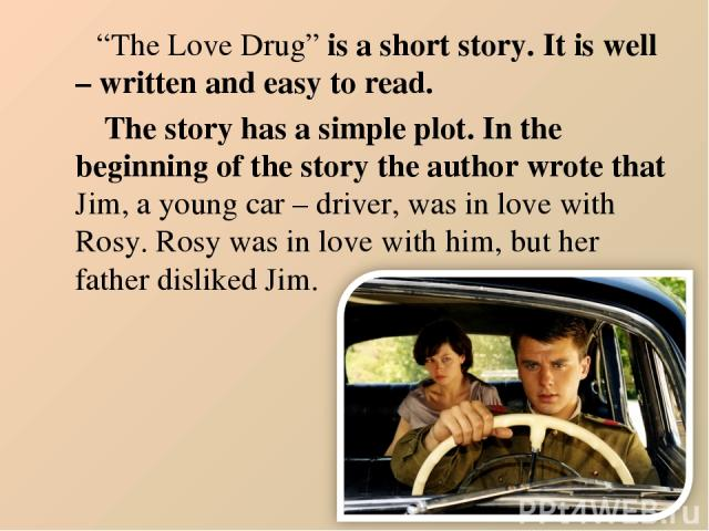 """""""The Love Drug"""" is a short story. It is well – written and easy to read. The story has a simple plot. In the beginning of the story the author wrote that Jim, a young car – driver, was in love with Rosy. Rosy was in love with him, but her father dis…"""