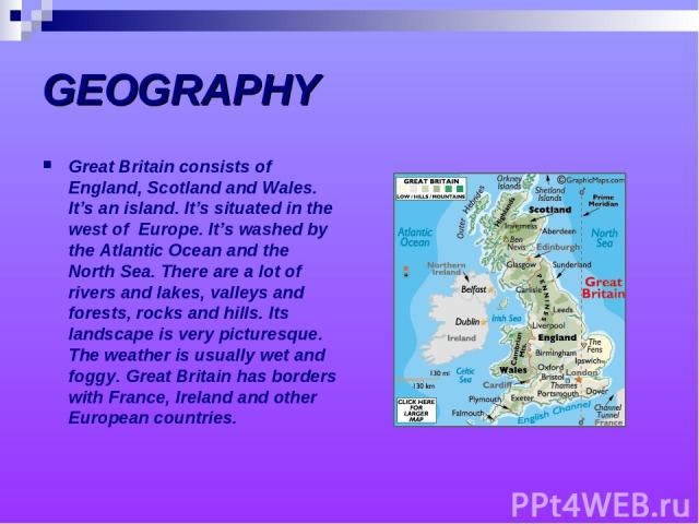 GEOGRAPHY Great Britain consists of England, Scotland and Wales. It's an island. It's situated in the west of Europe. It's washed by the Atlantic Ocean and the North Sea. There are a lot of rivers and lakes, valleys and forests, rocks and hills. Its…