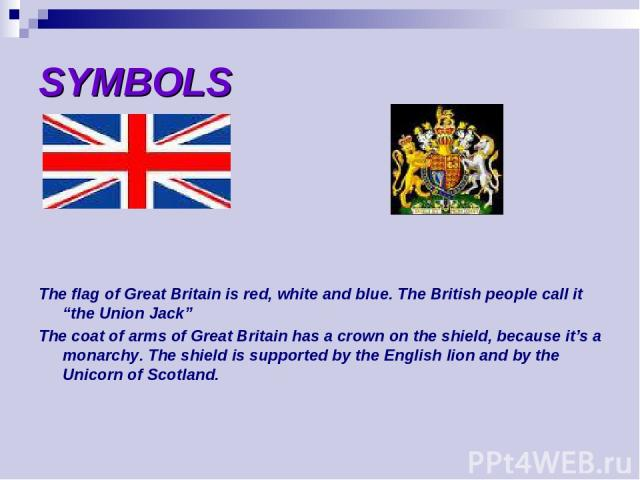 """SYMBOLS The flag of Great Britain is red, white and blue. The British people call it """"the Union Jack"""" The coat of arms of Great Britain has a crown on the shield, because it's a monarchy. The shield is supported by the English lion and by the Unicor…"""