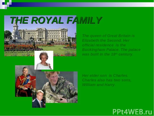 THE ROYAL FAMILY The queen of Great Britain is Elizabeth the Second. Her official residence is the Buckingham Palace. The palace was built in the 18th century. Her elder son is Charles. Charles also has two sons, William and Harry.