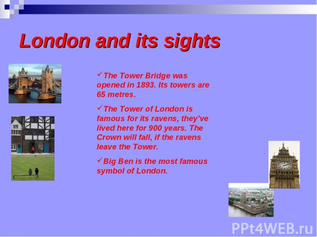 London and its sights The Tower Bridge was opened in 1893. Its towers are 65 metres. The Tower of London is famous for its ravens, they've lived here for 900 years. The Crown will fall, if the ravens leave the Tower. Big Ben is the most famous symbo…