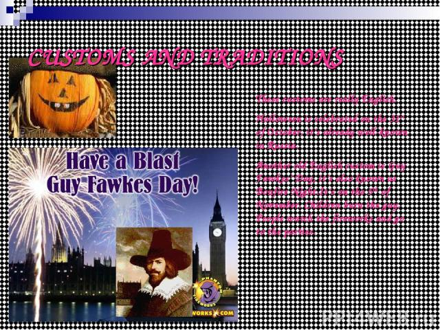 CUSTOMS AND TRADITIONS These customs are really English. Halloween is celebrated on the 31st of October, it's already well-known in Russia. Another old English custom is Guy Fawkes' Day, it's also known as Bonfire Night.It's on the 5th of November. …