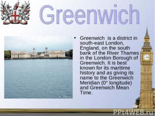 Greenwich is a district in south-east London, England, on the south bank of the