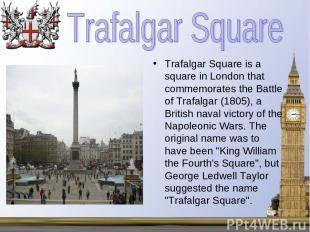 Trafalgar Square is a square in London that commemorates the Battle of Trafalgar