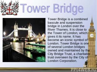 Tower Bridge is a combined bascule and suspension bridge in London over the Rive