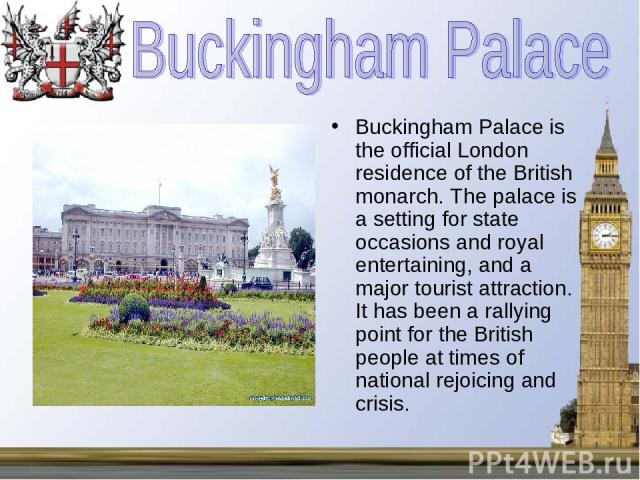 Buckingham Palace is the official London residence of the British monarch. The palace is a setting for state occasions and royal entertaining, and a major tourist attraction. It has been a rallying point for the British people at times of national r…