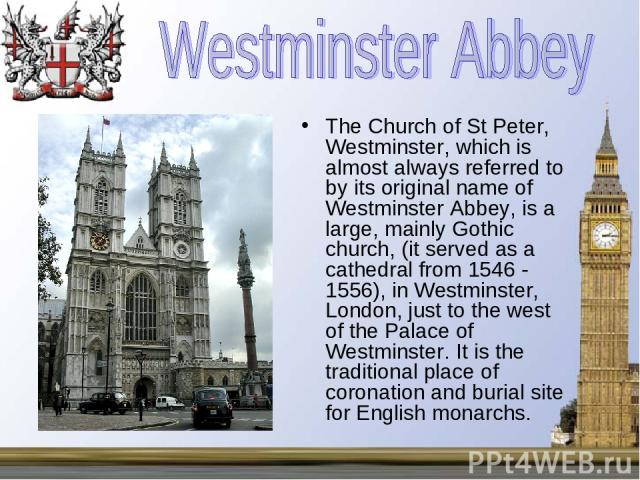 The Church of St Peter, Westminster, which is almost always referred to by its original name of Westminster Abbey, is a large, mainly Gothic church, (it served as a cathedral from 1546 - 1556), in Westminster, London, just to the west of the Palace …