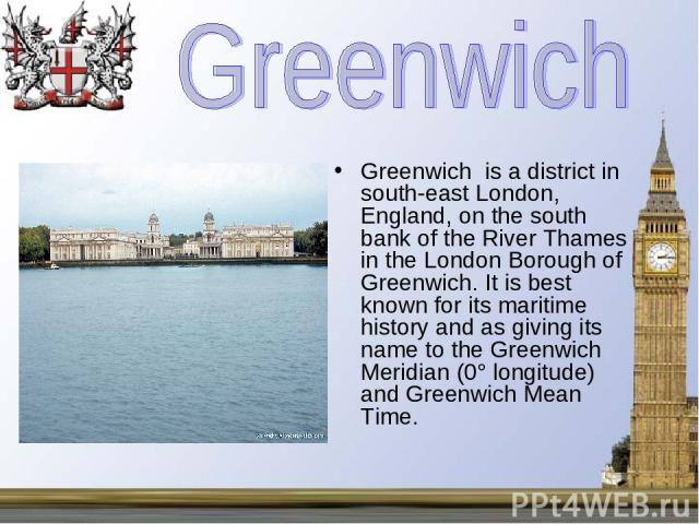 Greenwich is a district in south-east London, England, on the south bank of the River Thames in the London Borough of Greenwich. It is best known for its maritime history and as giving its name to the Greenwich Meridian (0° longitude) and Greenwich …