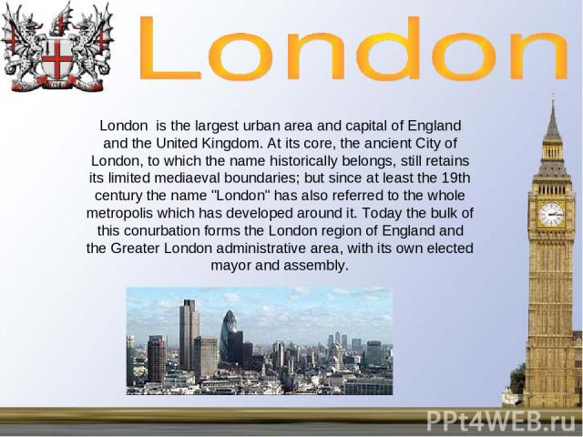 London is the largest urban area and capital of England and the United Kingdom. At its core, the ancient City of London, to which the name historically belongs, still retains its limited mediaeval boundaries; but since at least the 19th century the …