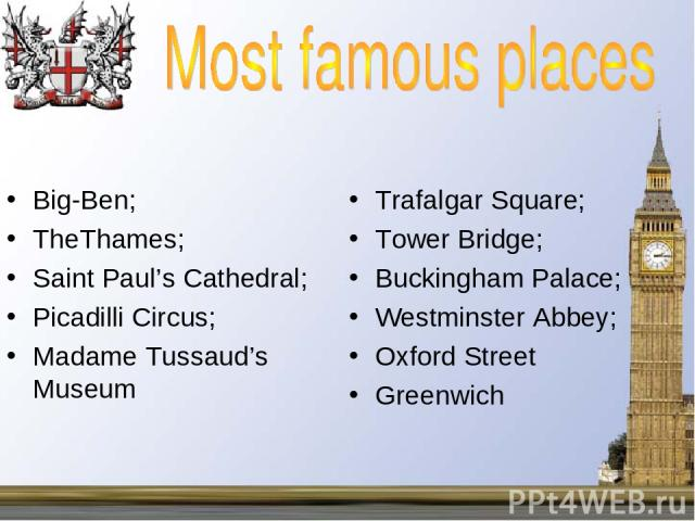 Big-Ben; TheThames; Saint Paul's Cathedral; Picadilli Circus; Madame Tussaud's Museum Trafalgar Square; Tower Bridge; Buckingham Palace; Westminster Abbey; Oxford Street Greenwich