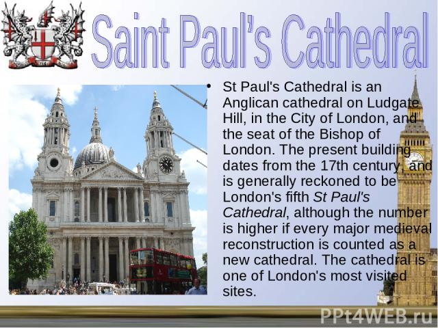 St Paul's Cathedral is an Anglican cathedral on Ludgate Hill, in the City of London, and the seat of the Bishop of London. The present building dates from the 17th century, and is generally reckoned to be London's fifth St Paul's Cathedral, although…