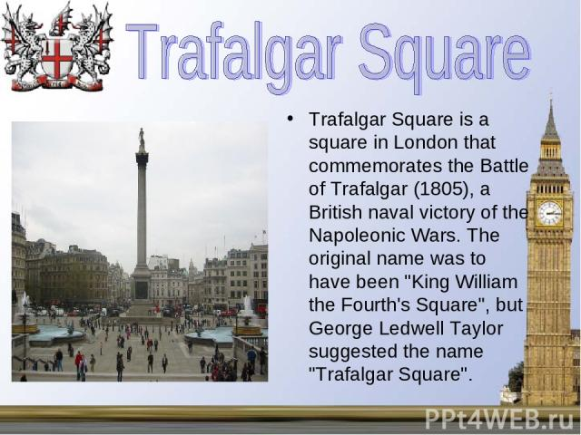 Trafalgar Square is a square in London that commemorates the Battle of Trafalgar (1805), a British naval victory of the Napoleonic Wars. The original name was to have been