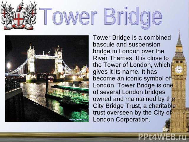 Tower Bridge is a combined bascule and suspension bridge in London over the River Thames. It is close to the Tower of London, which gives it its name. It has become an iconic symbol of London. Tower Bridge is one of several London bridges owned and …