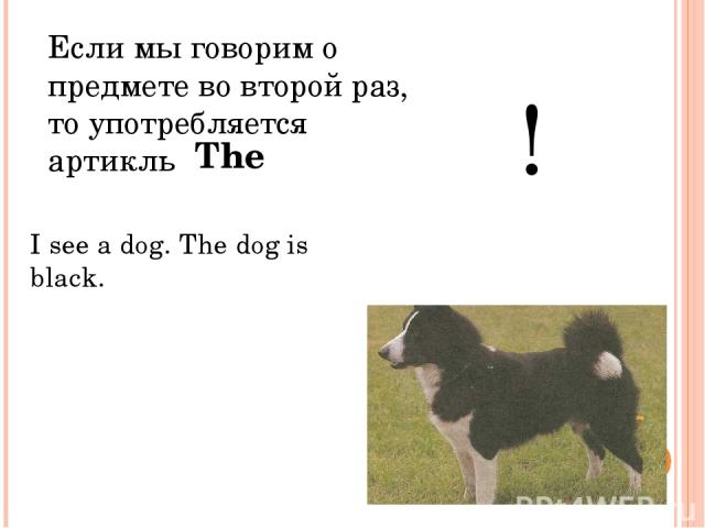 Eсли мы говорим о предмете во второй раз, то употребляется артикль ! I see a dog. The dog is black. The