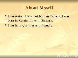 About Myself I am Anton. I was not born in Canada, I was born in Russia. I live