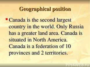 Geographical position Canada is the second largest country in the world. Only Ru