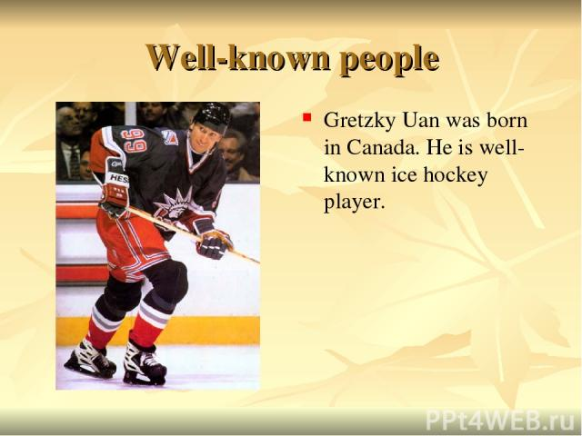 Well-known people Gretzky Uan was born in Canada. He is well-known ice hockey player.